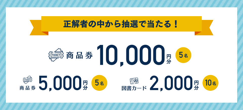 [正解者の中から抽選で当たる!] 商品券10000円分 5名、商品券5000円分 5名、図書カード2000円分 10名